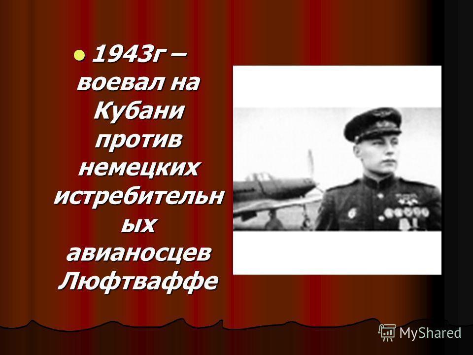 1943г – воевал на Кубани против немецких истребительн ых авианосцев Люфтваффе 1943г – воевал на Кубани против немецких истребительн ых авианосцев Люфтваффе