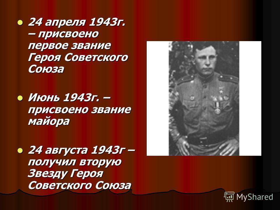 24 апреля 1943г. – присвоено первое звание Героя Советского Союза 24 апреля 1943г. – присвоено первое звание Героя Советского Союза Июнь 1943г. – присвоено звание майора Июнь 1943г. – присвоено звание майора 24 августа 1943г – получил вторую Звезду Г