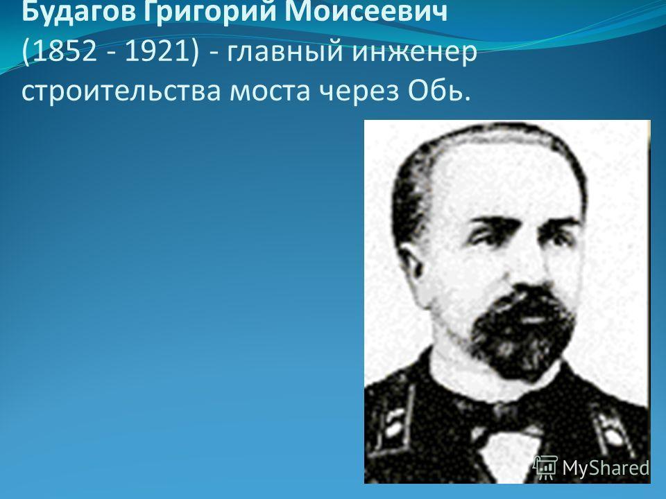 Будагов Григорий Моисеевич (1852 - 1921) - главный инженер строительства моста через Обь.