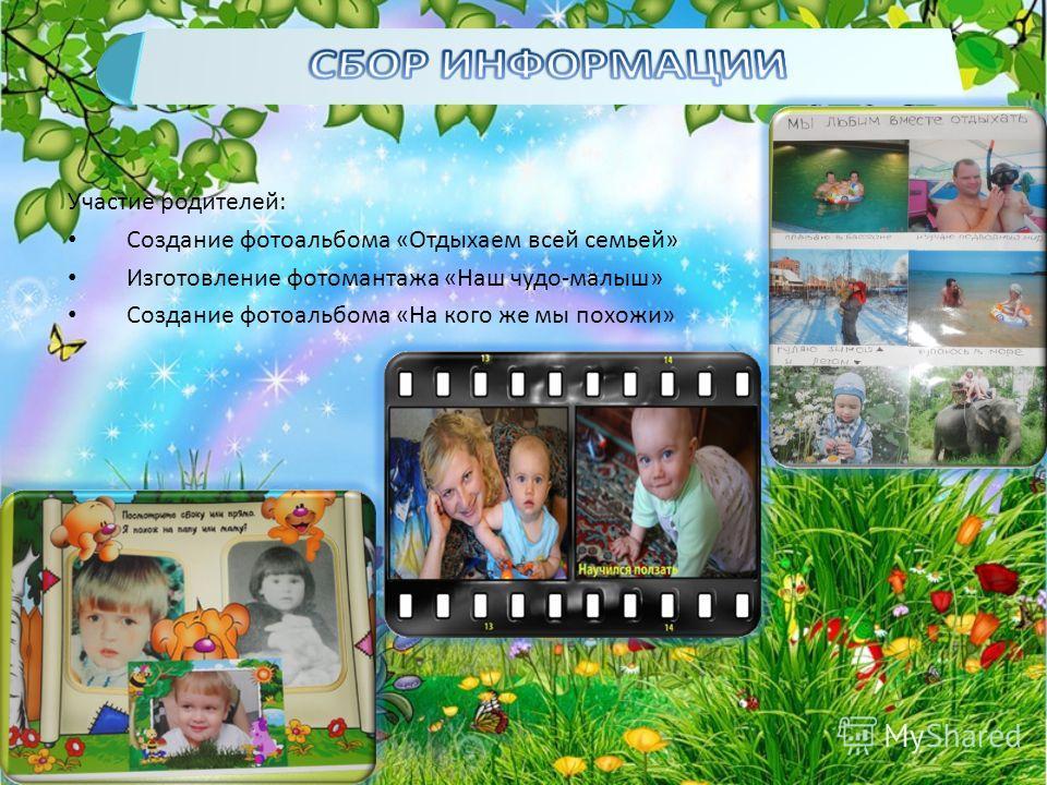 Участие родителей: Создание фотоальбома «Отдыхаем всей семьей» Изготовление фотомантажа «Наш чудо-малыш» Создание фотоальбома «На кого же мы похожи»