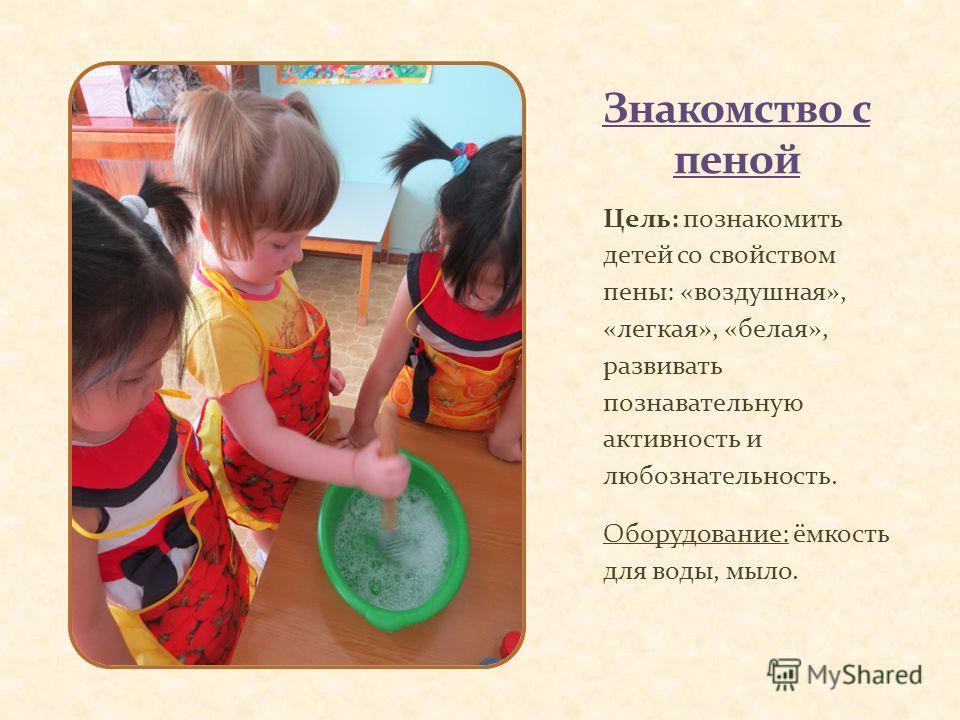 Цель: познакомить детей со свойством пены: «воздушная», «легкая», «белая», развивать познавательную активность и любознательность. Оборудование: ёмкость для воды, мыло.
