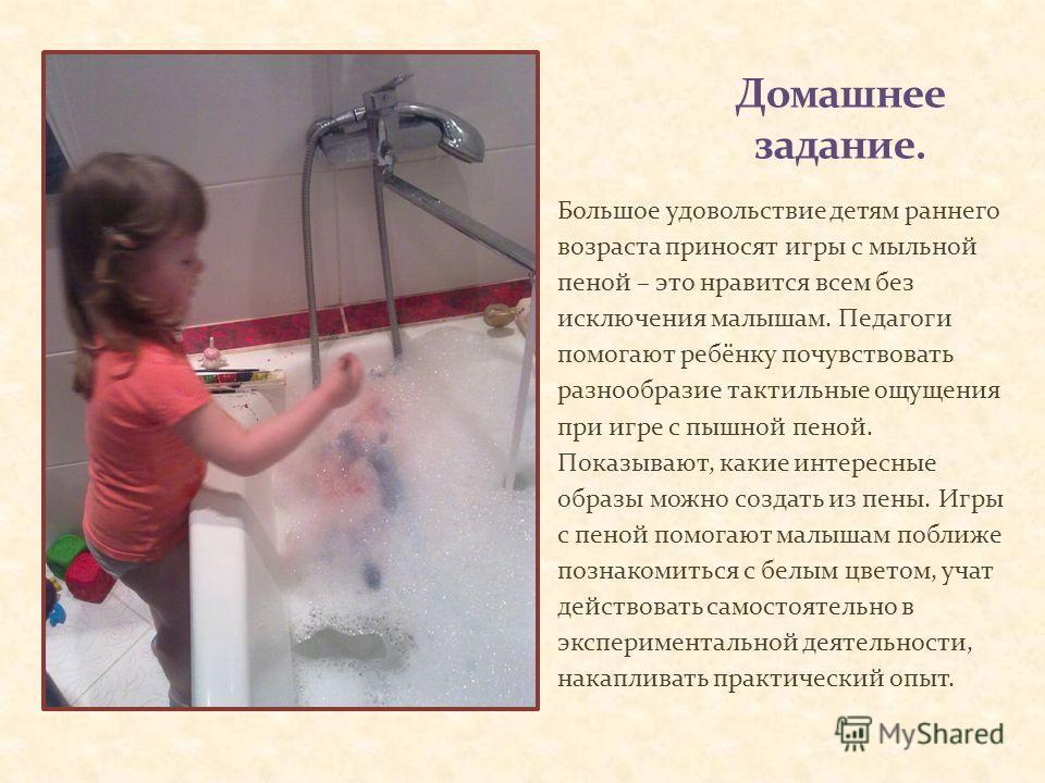 Большое удовольствие детям раннего возраста приносят игры с мыльной пеной – это нравится всем без исключения малышам. Педагоги помогают ребёнку почувствовать разнообразие тактильные ощущения при игре с пышной пеной. Показывают, какие интересные образ