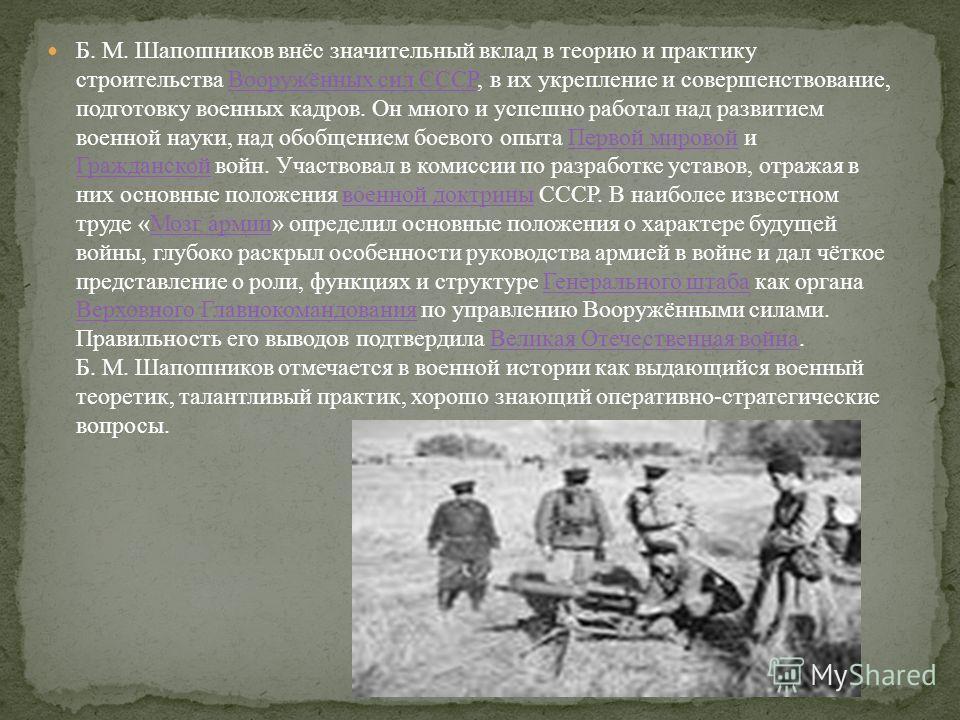 Б. М. Шапошников внёс значительный вклад в теорию и практику строительства Вооружённых сил СССР, в их укрепление и совершенствование, подготовку военных кадров. Он много и успешно работал над развитием военной науки, над обобщением боевого опыта Перв