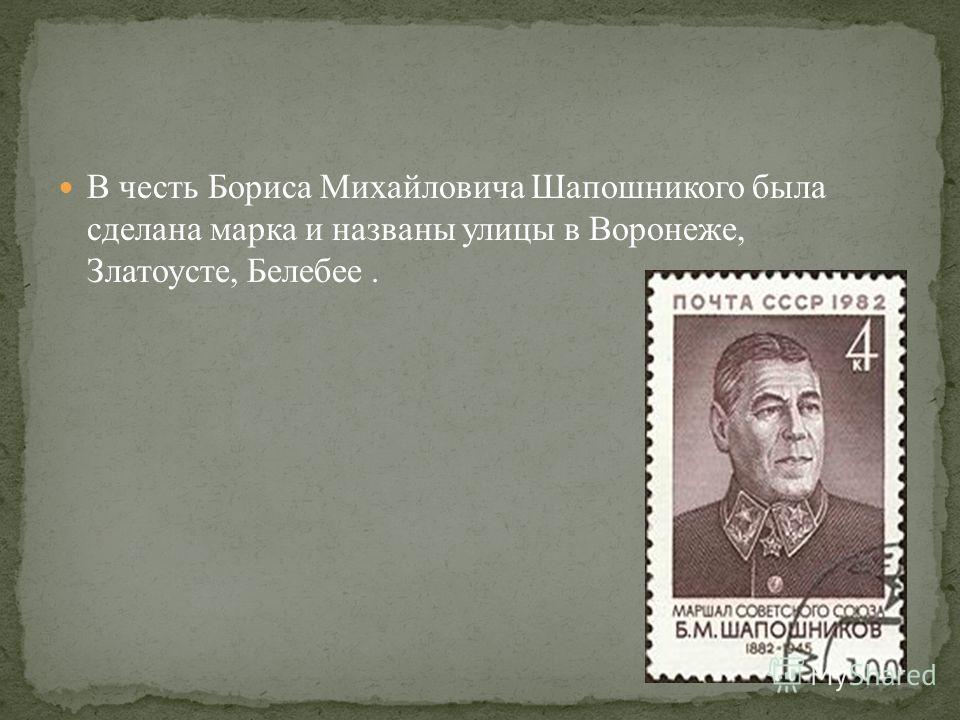 В честь Бориса Михайловича Шапошникого была сделана марка и названы улицы в Воронеже, Златоусте, Белебее.
