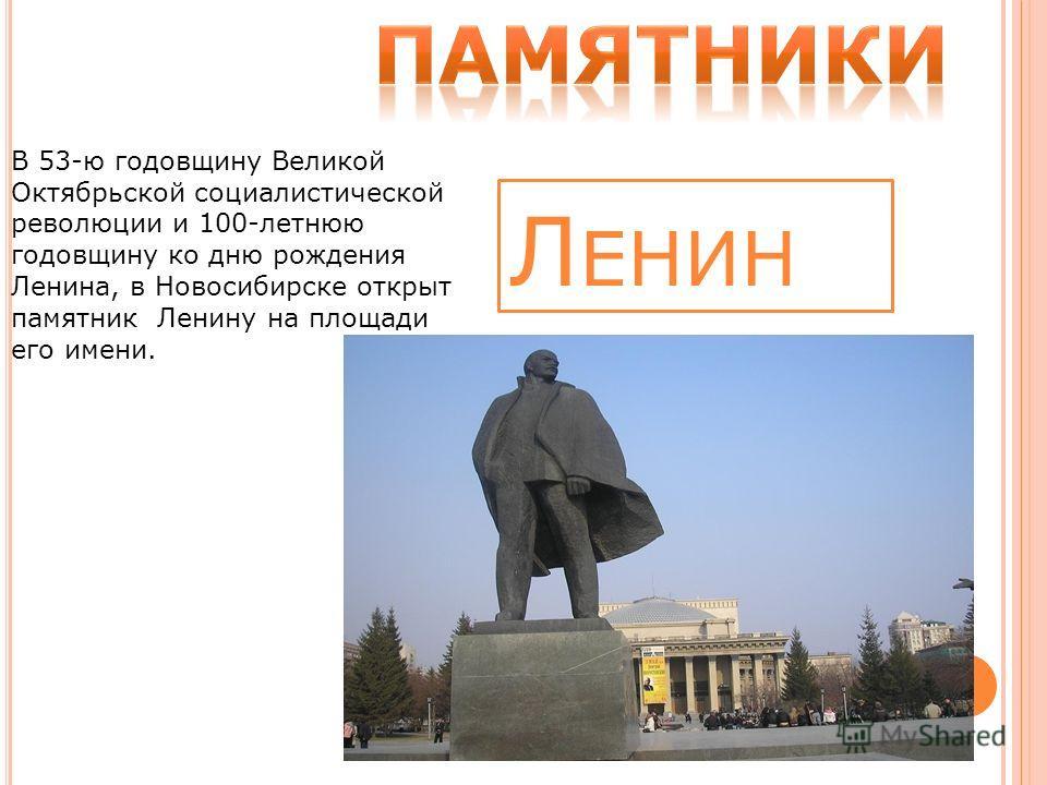 Л ЕНИН В 53-ю годовщину Великой Октябрьской социалистической революции и 100-летнюю годовщину ко дню рождения Ленина, в Новосибирске открыт памятник Ленину на площади его имени.