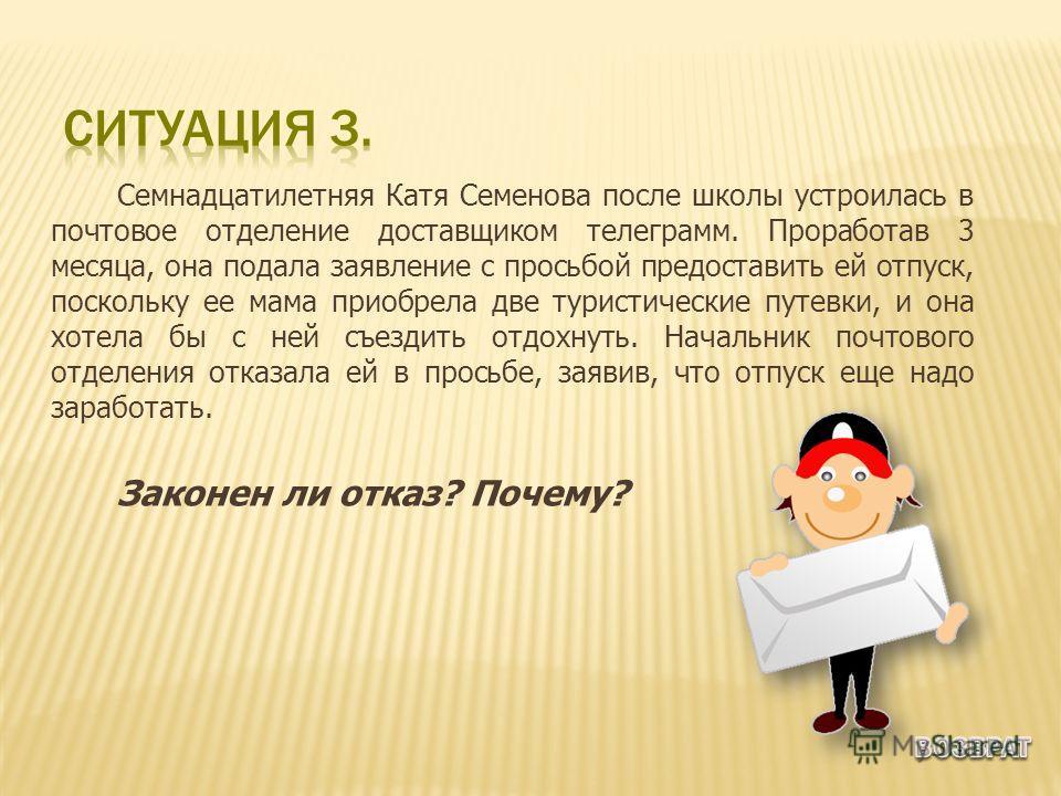 Семнадцатилетняя Катя Семенова после школы устроилась в почтовое отделение доставщиком телеграмм. Проработав 3 месяца, она подала заявление с просьбой предоставить ей отпуск, поскольку ее мама приобрела две туристические путевки, и она хотела бы с не