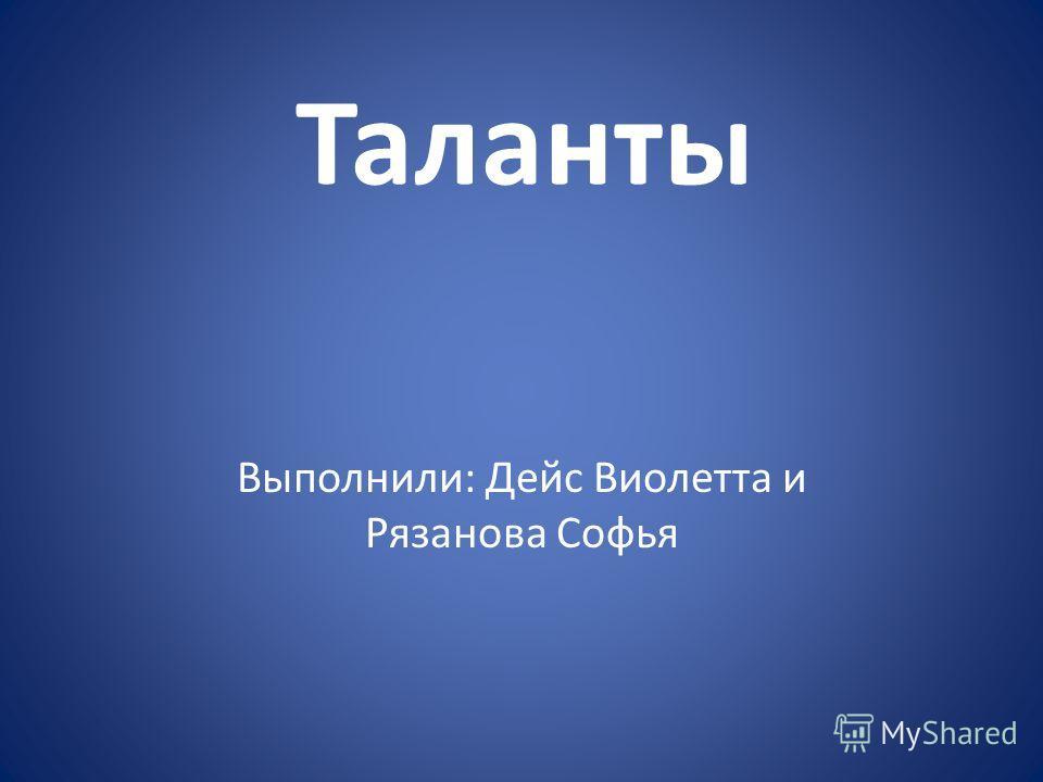 Таланты Выполнили: Дейс Виолетта и Рязанова Софья
