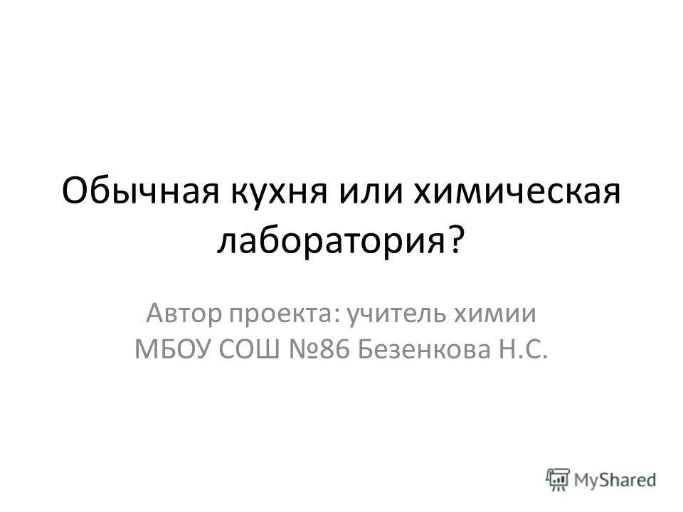 Обычная кухня или химическая лаборатория? Автор проекта: учитель химии МБОУ СОШ 86 Безенкова Н.С.