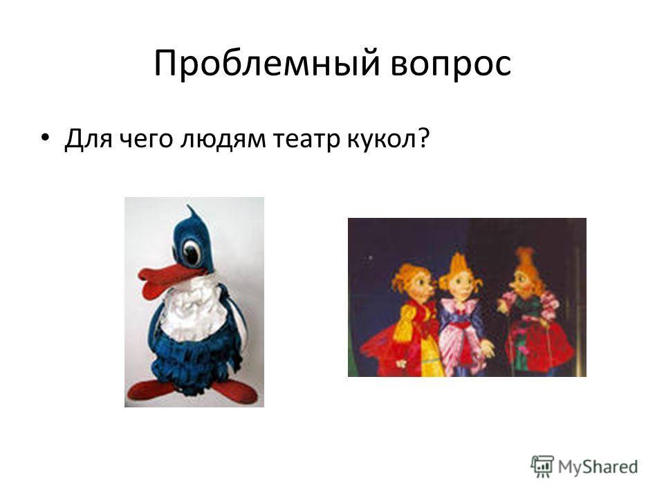 Проблемный вопрос Для чего людям театр кукол?