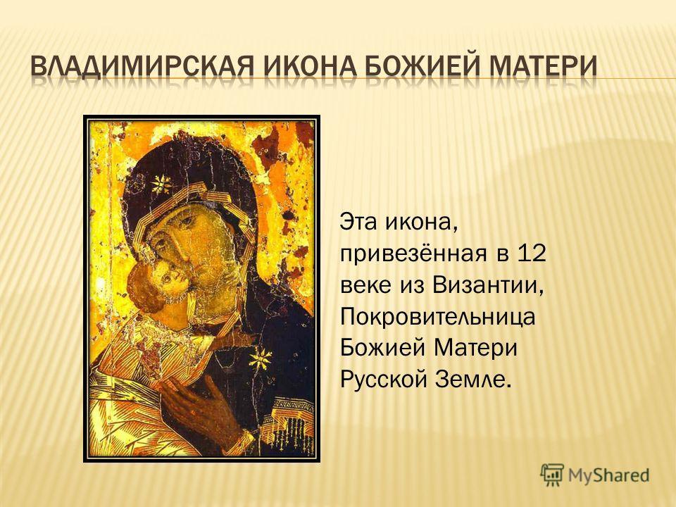Эта икона, привезённая в 12 веке из Византии, Покровительница Божией Матери Русской Земле.