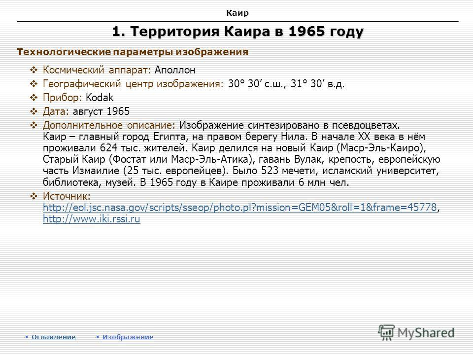 Каир 1. Территория Каира в 1965 году Космический аппарат: Аполлон Географический центр изображения: 30° 30 с.ш., 31° 30 в.д. Прибор: Kodak Дата: август 1965 Дополнительное описание: Изображение синтезировано в псевдоцветах. Каир – главный город Египт