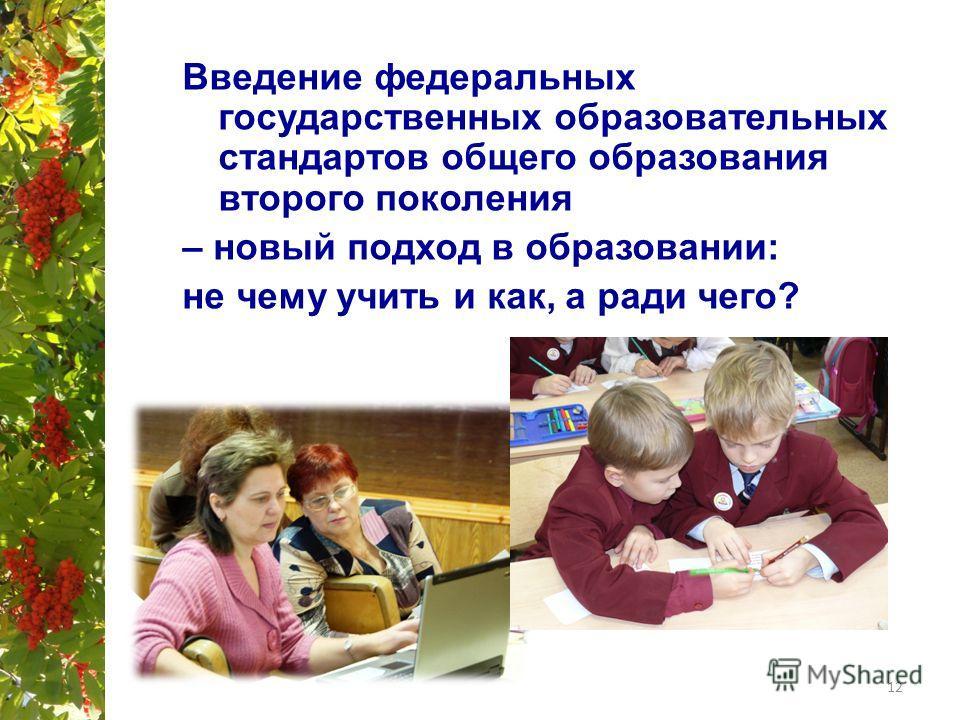 Введение федеральных государственных образовательных стандартов общего образования второго поколения – новый подход в образовании: не чему учить и как, а ради чего? 12