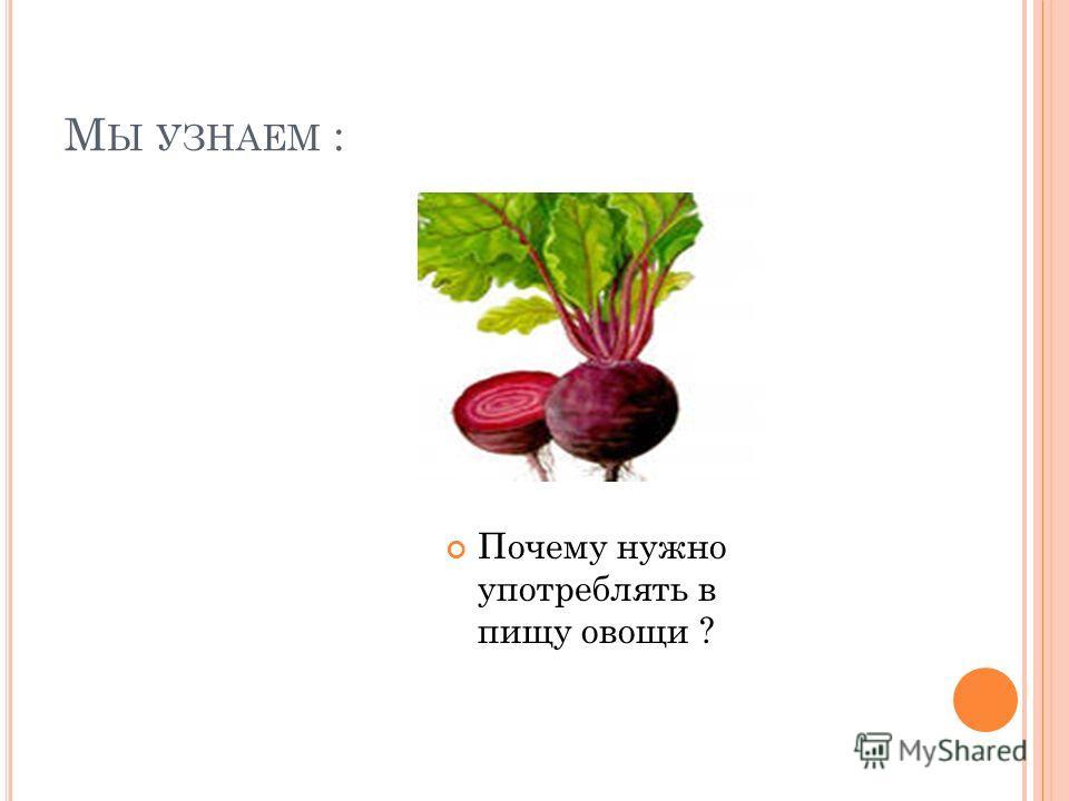 М Ы УЗНАЕМ : Почему нужно употреблять в пищу овощи ?