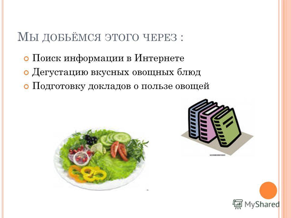 М Ы ДОБЬЁМСЯ ЭТОГО ЧЕРЕЗ : Поиск информации в Интернете Дегустацию вкусных овощных блюд Подготовку докладов о пользе овощей