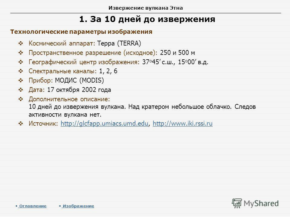 Извержение вулкана Этна 1. За 10 дней до извержения Космический аппарат: Терра (TERRA) Пространственное разрешение (исходное): 250 и 500 м Географический центр изображения: 37 о 45 с.ш., 15 о 00 в.д. Спектральные каналы: 1, 2, 6 Прибор: МОДИС (MODIS)