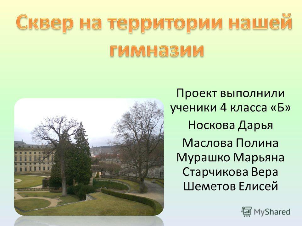 Проект выполнили ученики 4 класса «Б» Носкова Дарья Маслова Полина Мурашко Марьяна Старчикова Вера Шеметов Елисей