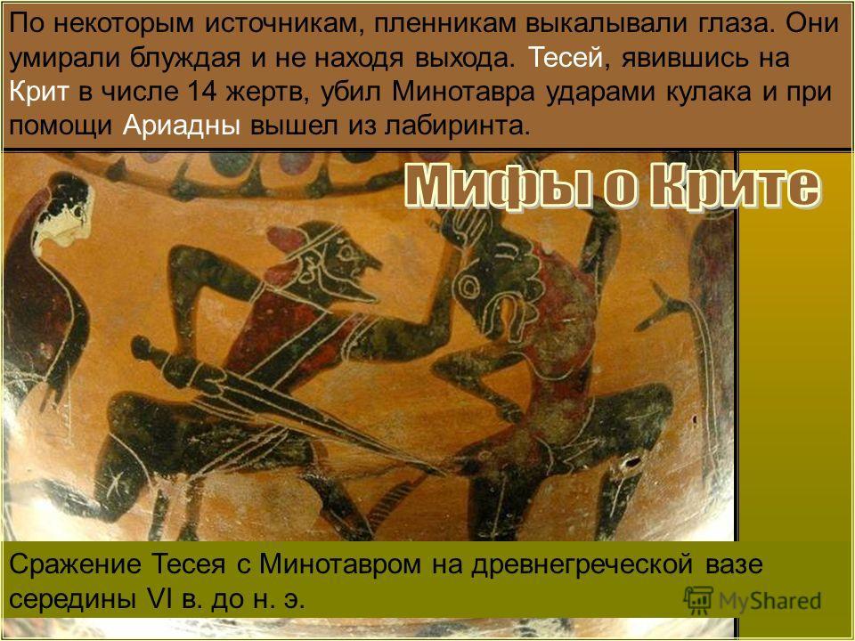 Сражение Тесея с Минотавром на древнегреческой вазе середины VI в. до н. э. По некоторым источникам, пленникам выкалывали глаза. Они умирали блуждая и не находя выхода. Тесей, явившись на Крит в числе 14 жертв, убил Минотавра ударами кулака и при пом