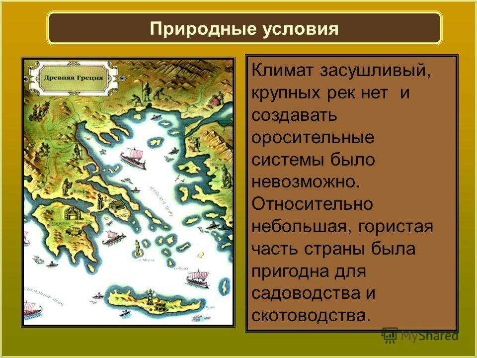 Климат засушливый, крупных рек нет и создавать оросительные системы было невозможно. Относительно небольшая, гористая часть страны была пригодна для садоводства и скотоводства. Природные условия