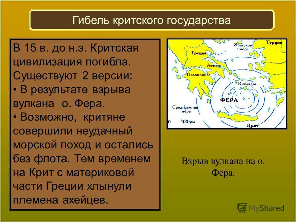 Взрыв вулкана на о. Фера. В 15 в. до н.э. Критская цивилизация погибла. Существуют 2 версии: В результате взрыва вулкана о. Фера. Возможно, критяне совершили неудачный морской поход и остались без флота. Тем временем на Крит с материковой части Греци