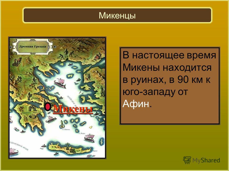 Микены В настоящее время Микены находится в руинах, в 90 км к юго-западу от Афин. Микенцы