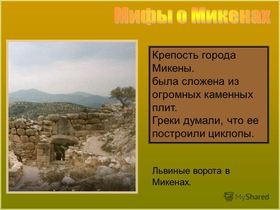 Крепость города Микены. была сложена из огромных каменных плит. Греки думали, что ее построили циклопы. Львиные ворота в Микенах.
