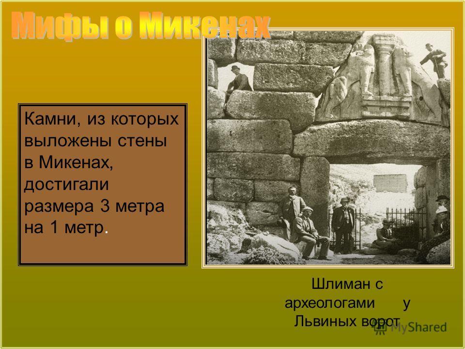 Шлиман с археологами у Львиных ворот Камни, из которых выложены стены в Микенах, достигали размера 3 метра на 1 метр.