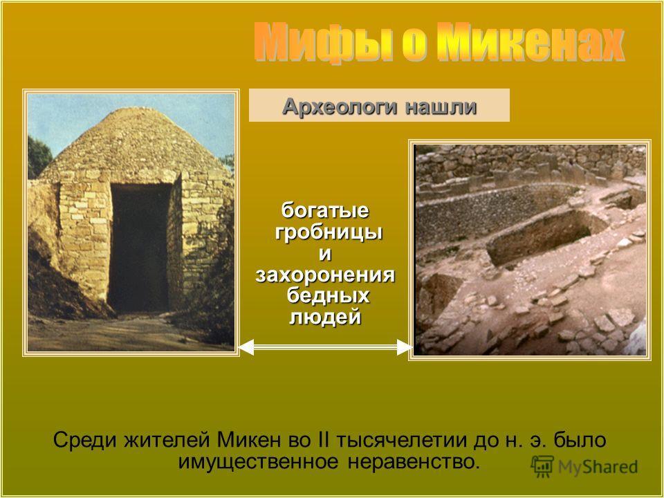 богатые гробницы гробницыизахоронения бедных людей бедных людей Археологи нашли Среди жителей Микен во II тысячелетии до н. э. было имущественное неравенство.