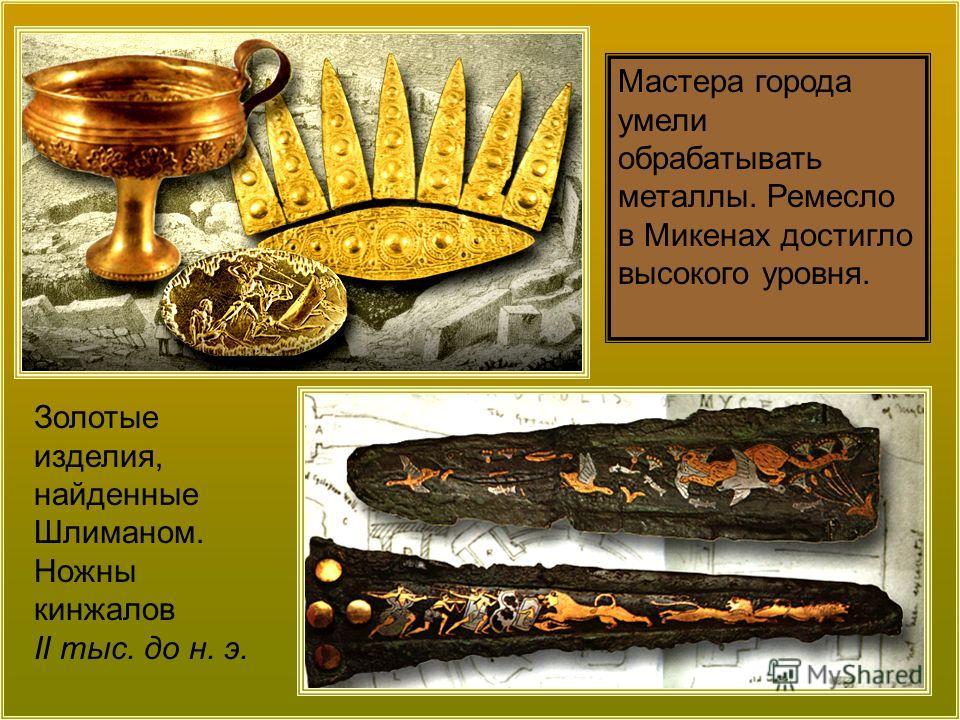 Мастера города умели обрабатывать металлы. Ремесло в Микенах достигло высокого уровня. Золотые изделия, найденные Шлиманом. Ножны кинжалов II тыс. до н. э.
