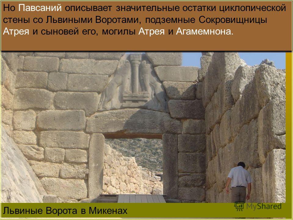 Львиные Ворота в Микенах Но Павсаний описывает значительные остатки циклопической стены со Львиными Воротами, подземные Сокровищницы Атрея и сыновей его, могилы Атрея и Агамемнона.