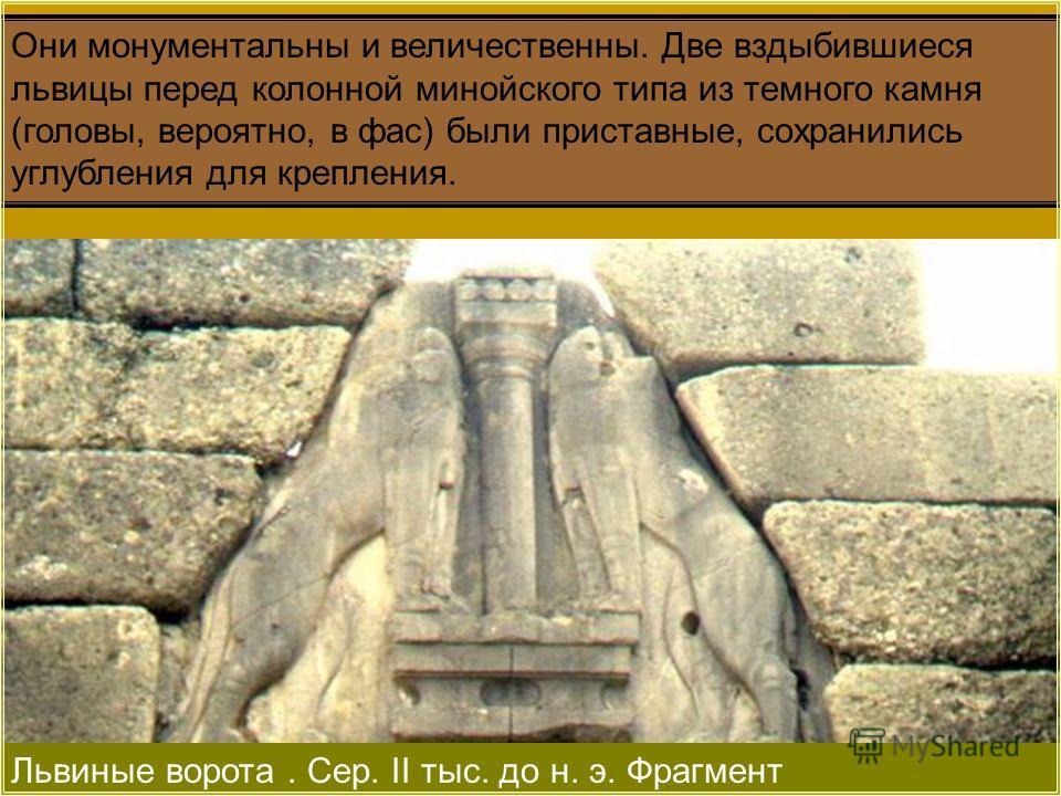 Львиные ворота. Сер. II тыс. до н. э. Фрагмент Они монументальны и величественны. Две вздыбившиеся львицы перед колонной минойского типа из темного камня (головы, вероятно, в фас) были приставные, сохранились углубления для крепления.