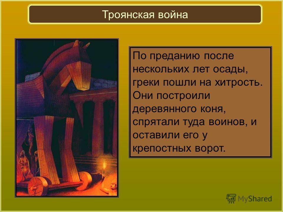 По преданию после нескольких лет осады, греки пошли на хитрость. Они построили деревянного коня, спрятали туда воинов, и оставили его у крепостных ворот. Троянская война