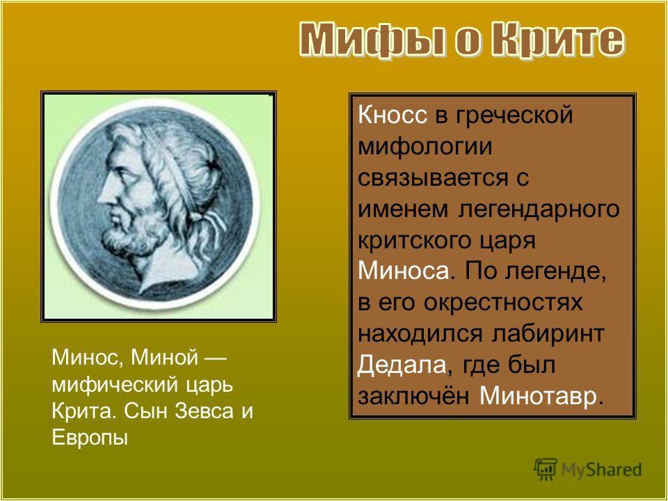 Минос, Миной мифический царь Крита. Сын Зевса и Европы Кносс в греческой мифологии связывается с именем легендарного критского царя Миноса. По легенде, в его окрестностях находился лабиринт Дедала, где был заключён Минотавр.