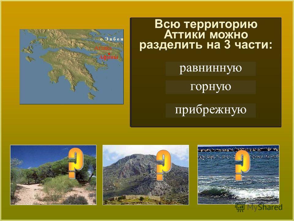 равнинную горную прибрежную Всю территорию Аттики можно разделить на 3 части: Аттика о. Э в б е я Афины