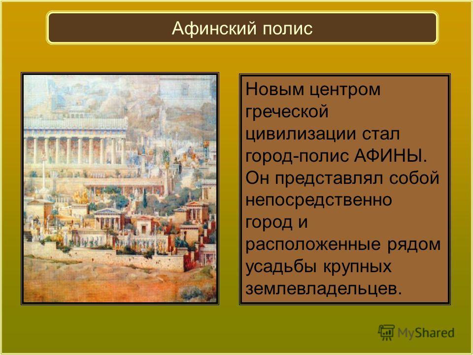 Новым центром греческой цивилизации стал город-полис АФИНЫ. Он представлял собой непосредственно город и расположенные рядом усадьбы крупных землевладельцев. Афинский полис