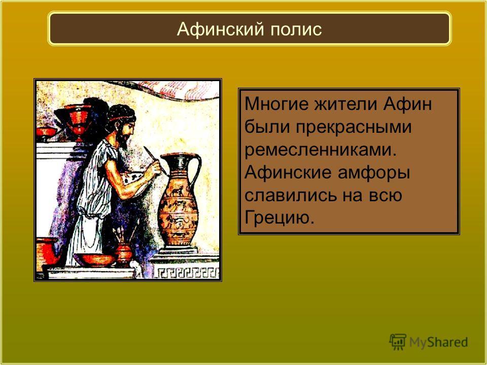 Многие жители Афин были прекрасными ремесленниками. Афинские амфоры славились на всю Грецию. Афинский полис