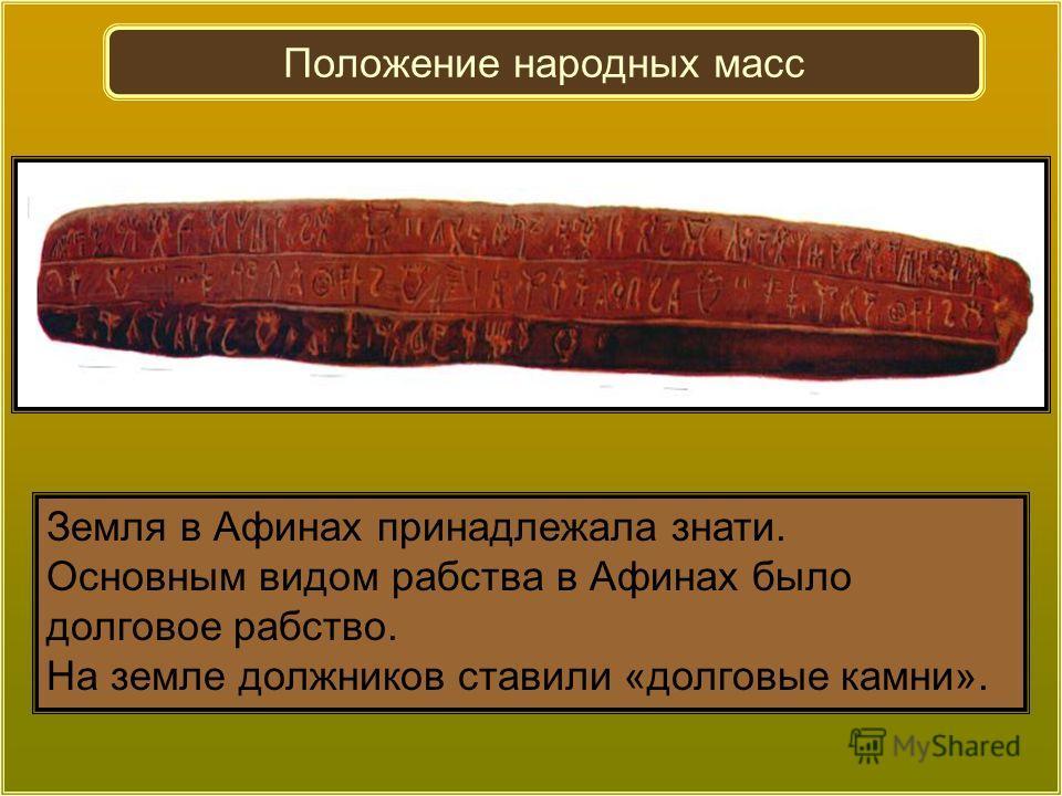 Земля в Афинах принадлежала знати. Основным видом рабства в Афинах было долговое рабство. На земле должников ставили «долговые камни». Положение народных масс