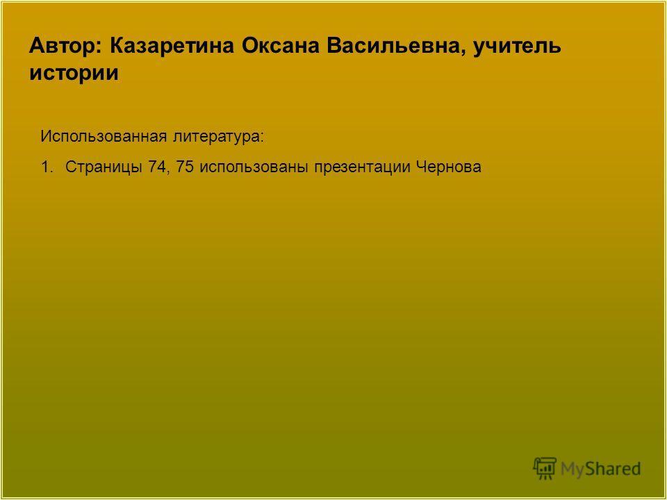 Автор: Казаретина Оксана Васильевна, учитель истории Использованная литература: 1.Страницы 74, 75 использованы презентации Чернова