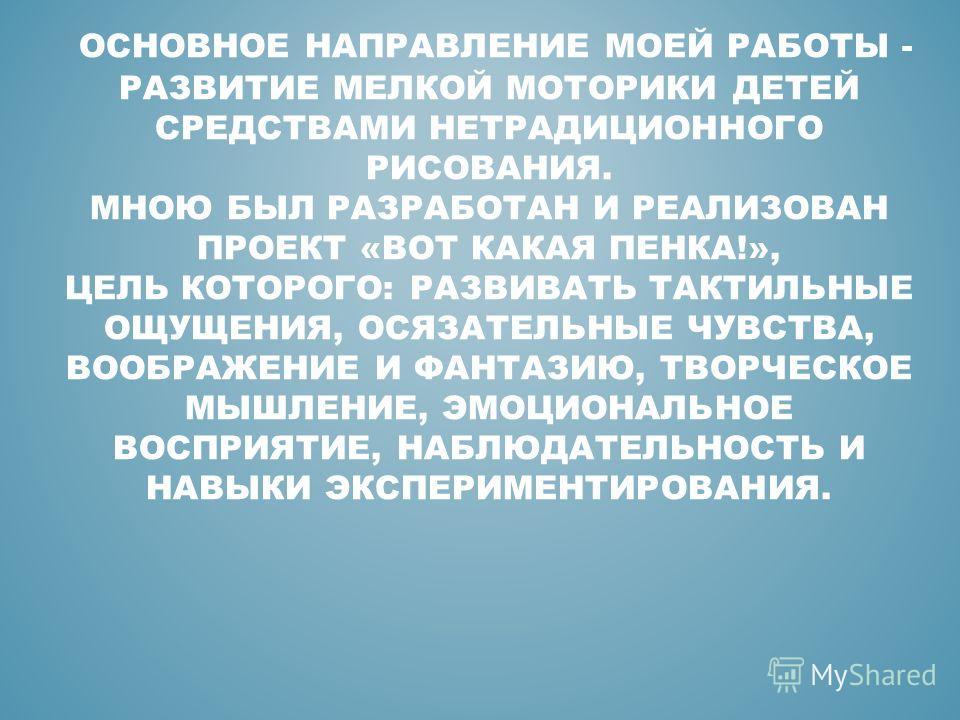 ОСНОВНОЕ НАПРАВЛЕНИЕ МОЕЙ РАБОТЫ - РАЗВИТИЕ МЕЛКОЙ МОТОРИКИ ДЕТЕЙ СРЕДСТВАМИ НЕТРАДИЦИОННОГО РИСОВАНИЯ. МНОЮ БЫЛ РАЗРАБОТАН И РЕАЛИЗОВАН ПРОЕКТ «ВОТ КАКАЯ ПЕНКА!», ЦЕЛЬ КОТОРОГО: РАЗВИВАТЬ ТАКТИЛЬНЫЕ ОЩУЩЕНИЯ, ОСЯЗАТЕЛЬНЫЕ ЧУВСТВА, ВООБРАЖЕНИЕ И ФАНТ