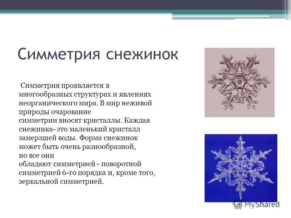 Симметрия снежинок Симметрия проявляется в многообразных структурах и явлениях неорганического мира. В мир неживой природы очарование симметрии вносят кристаллы. Каждая снежинка- это маленький кристалл замерзшей воды. Форма снежинок может быть очень
