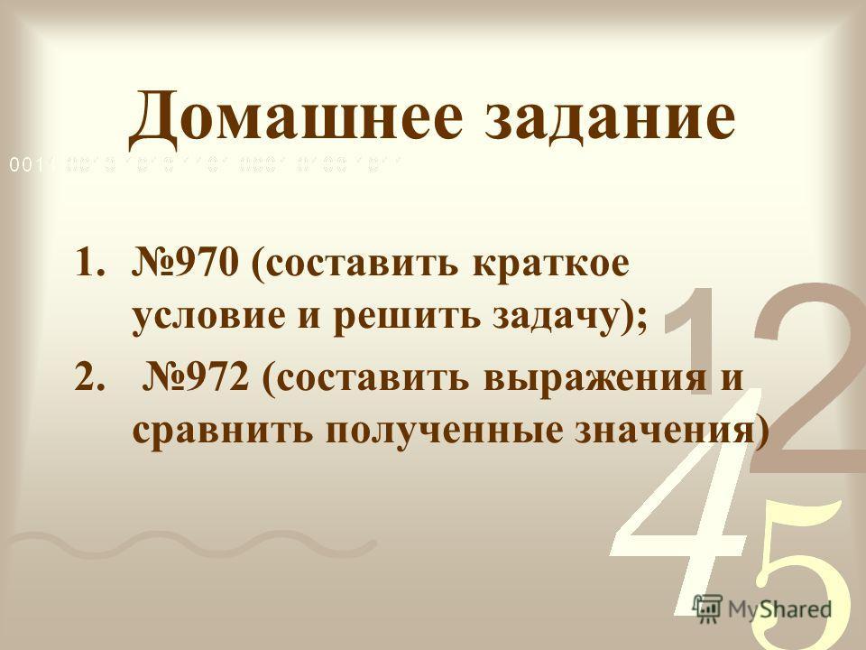 Домашнее задание 1.970 (составить краткое условие и решить задачу); 2. 972 (составить выражения и сравнить полученные значения)