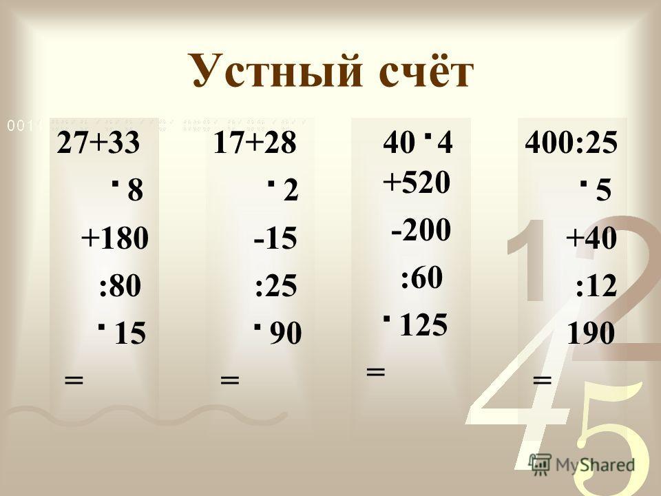 Устный счёт 27+33 8 +180 :80 15 = 17+28 2 -15 :25 90 = 40 4 +520 -200 :60 125 = 400:25 5 +40 :12 190 =