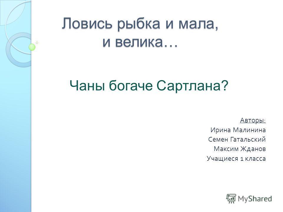 Ловись рыбка и мала, и велика… Авторы : Ирина Малинина Семен Гатальский Максим Жданов Учащиеся 1 класса Чаны богаче Сартлана?