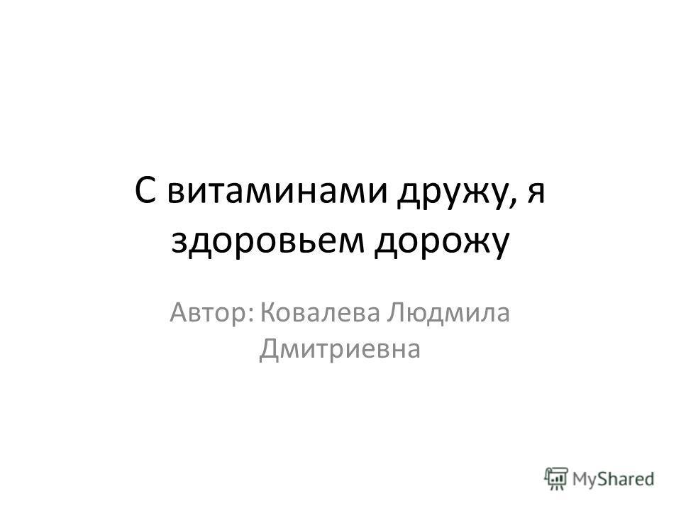 С витаминами дружу, я здоровьем дорожу Автор: Ковалева Людмила Дмитриевна
