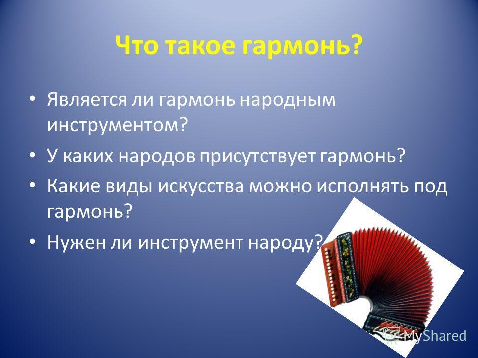 Что такое гармонь? Является ли гармонь народным инструментом? У каких народов присутствует гармонь? Какие виды искусства можно исполнять под гармонь? Нужен ли инструмент народу?