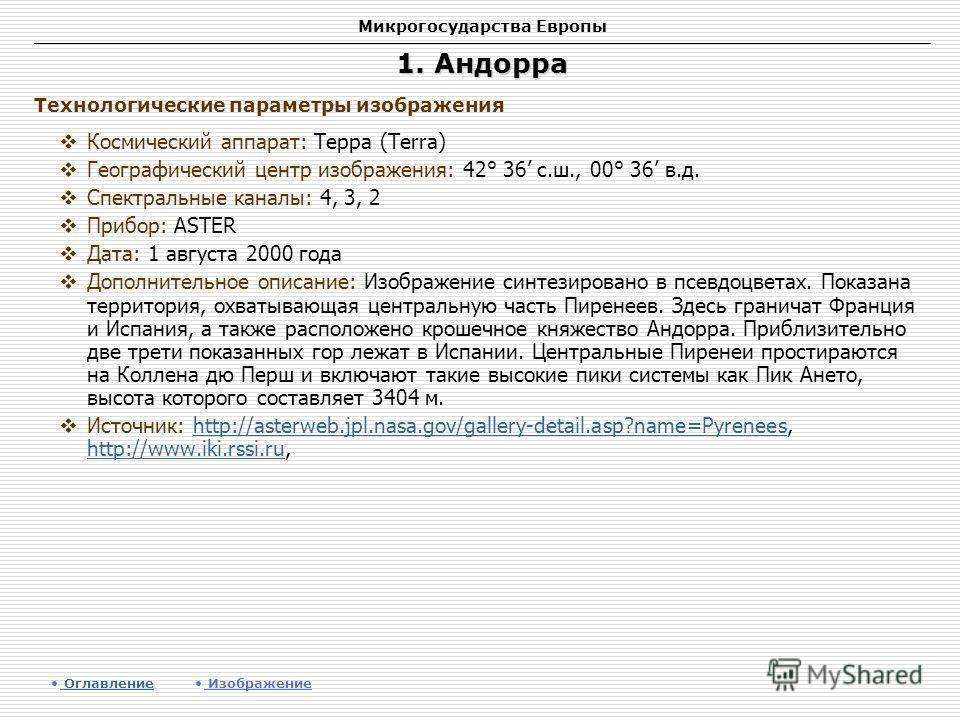 Микрогосударства Европы 1. Андорра Космический аппарат: Терра (Terra) Географический центр изображения: 42° 36 с.ш., 00° 36 в.д. Спектральные каналы: 4, 3, 2 Прибор: ASTER Дата: 1 августа 2000 года Дополнительное описание: Изображение синтезировано в