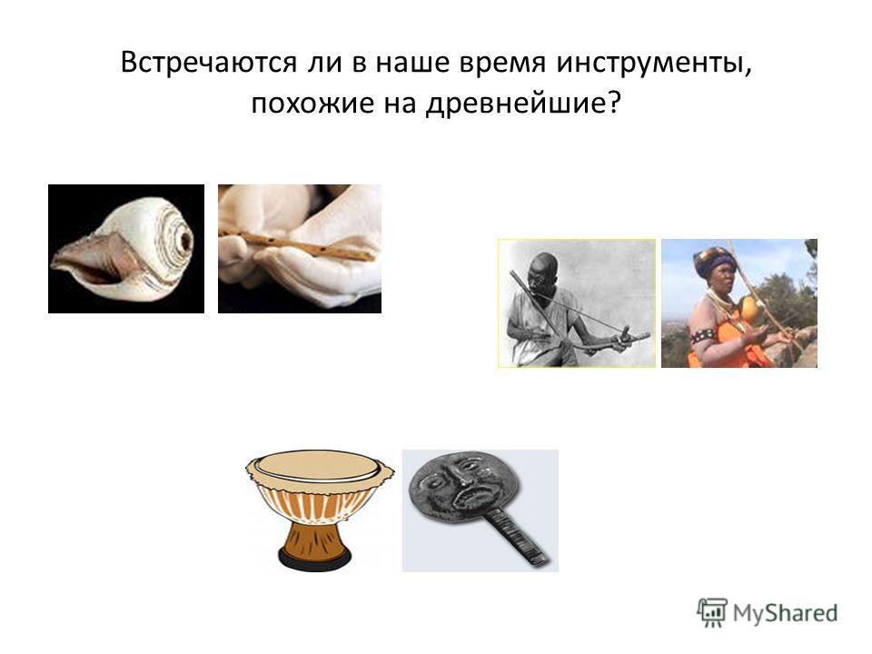 Встречаются ли в наше время инструменты, похожие на древнейшие?