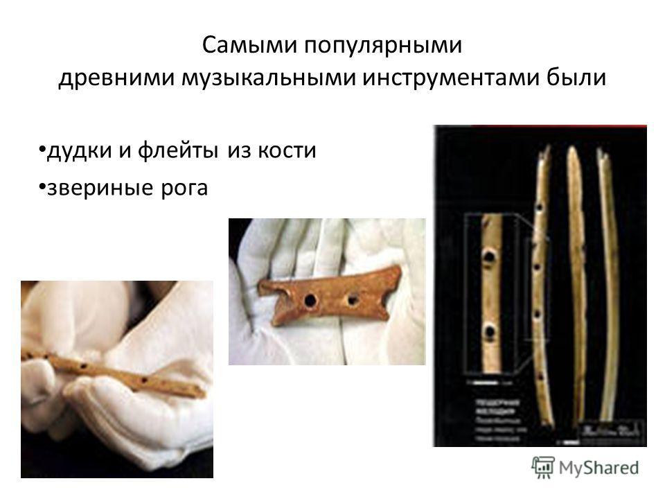 Самыми популярными древними музыкальными инструментами были дудки и флейты из кости звериные рога