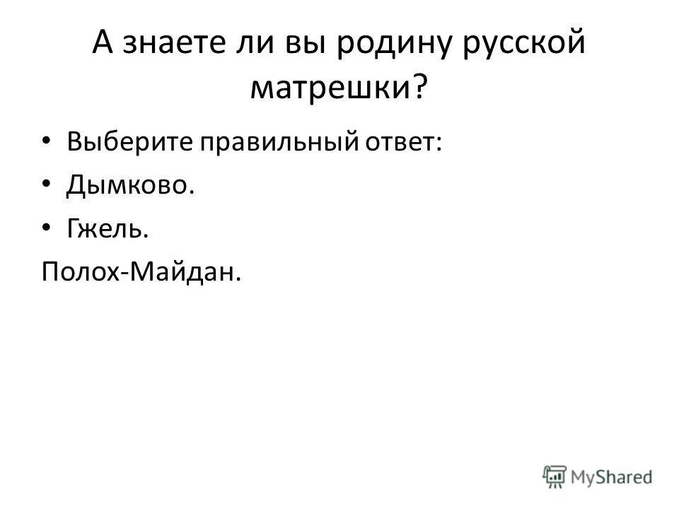 А знаете ли вы родину русской матрешки? Выберите правильный ответ: Дымково. Гжель. Полох-Майдан.