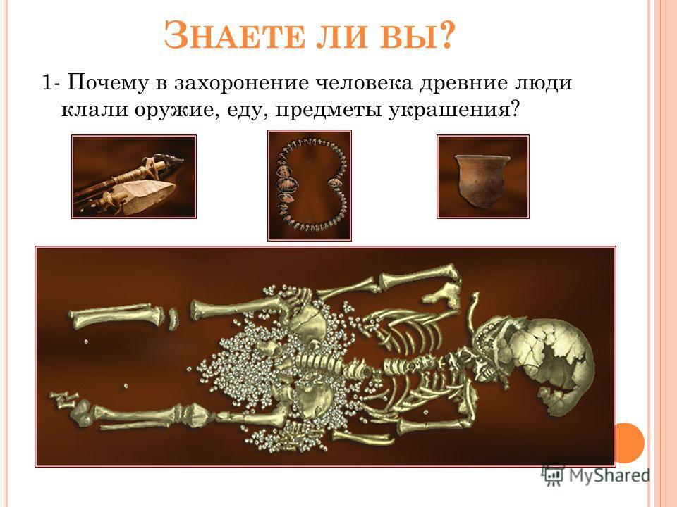З НАЕТЕ ЛИ ВЫ ? 1- Почему в захоронение человека древние люди клали оружие, еду, предметы украшения?