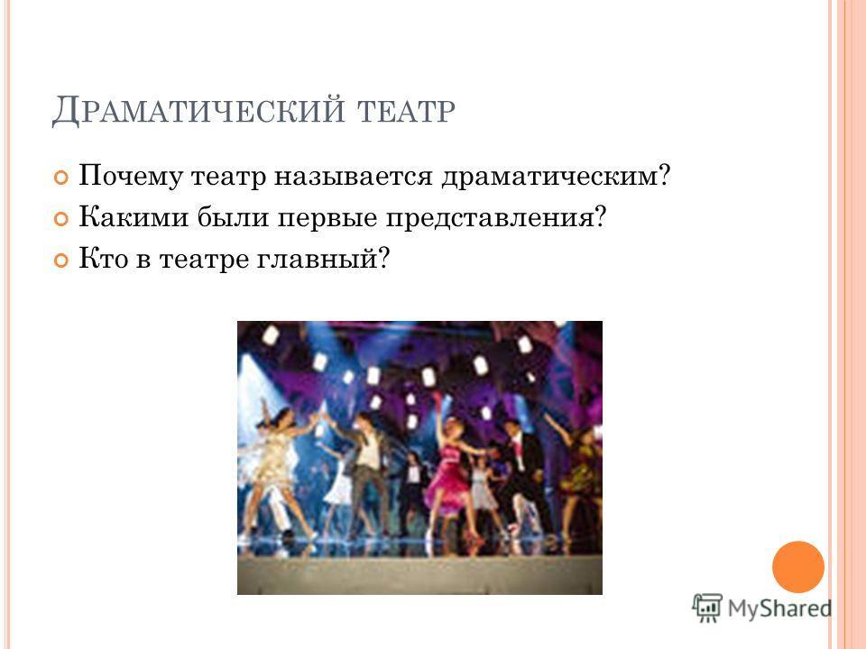 Д РАМАТИЧЕСКИЙ ТЕАТР Почему театр называется драматическим? Какими были первые представления? Кто в театре главный?